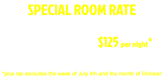 2021 SPECIAL ROOM RATE SUNDAY- WEDNESDAY ALL ROOM RATES $110 per night* All room rates come with complimentary dinner and breakfast for 2 *plus tax excludes the week of July 4th and the month of October
